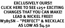 "<bR>               EXCLUSIVELY OURS!!<BR> CLICK HERE TO SEE 125+ EXCITING<BR>    CHANGES THAT YOU CAN MAKE!<BR>              LEAD & NICKEL FREE!!<BR>W385SN - ""PERFECT"" & NECKLACE<Br>                    AS LOW AS $4.50"