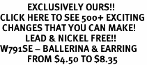 <bR>             EXCLUSIVELY OURS!!<BR>CLICK HERE TO SEE 500+ EXCITING<BR> CHANGES THAT YOU CAN MAKE!<BR>            LEAD & NICKEL FREE!!<BR>W791SE - BALLERINA & EARRING<Br>             FROM $4.50 TO $8.35