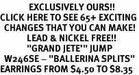 "<bR>              EXCLUSIVELY OURS!!<BR>CLICK HERE TO SEE 65+ EXCITING<BR>  CHANGES THAT YOU CAN MAKE!<BR>             LEAD & NICKEL FREE!!<BR>             ""GRAND JETE'"" JUMP<BR>  W246SE - ""BALLERINA SPLITS""<Br>EARRINGS FROM $4.50 TO $8.35"