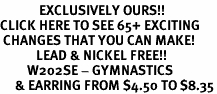 <bR>             EXCLUSIVELY OURS!!<BR>CLICK HERE TO SEE 65+ EXCITING<BR> CHANGES THAT YOU CAN MAKE!<BR>            LEAD & NICKEL FREE!!<BR>         W202SE - GYMNASTICS<Br>     & EARRING FROM $4.50 TO $8.35