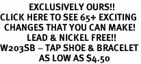 <bR>              EXCLUSIVELY OURS!!<BR>CLICK HERE TO SEE 65+ EXCITING<BR>  CHANGES THAT YOU CAN MAKE!<BR>             LEAD & NICKEL FREE!!<BR>W203SB - TAP SHOE & BRACELET<Br>                   AS LOW AS $4.50