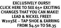 <bR>              EXCLUSIVELY OURS!!<BR>CLICK HERE TO SEE 65+ EXCITING<BR> CHANGES THAT YOU CAN MAKE!<BR>             LEAD & NICKEL FREE!!<BR>  W203SE - TAP SHOE & EARRING<Br>                   FROM $4.50 TO $8.35