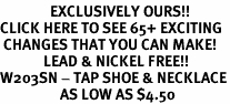 <bR>               EXCLUSIVELY OURS!!<BR>CLICK HERE TO SEE 65+ EXCITING<BR> CHANGES THAT YOU CAN MAKE!<BR>             LEAD & NICKEL FREE!!<BR>W203SN - TAP SHOE & NECKLACE<Br>                  AS LOW AS $4.50