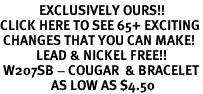 <bR>             EXCLUSIVELY OURS!!<BR>CLICK HERE TO SEE 65+ EXCITING<BR> CHANGES THAT YOU CAN MAKE!<BR>            LEAD & NICKEL FREE!!<BR> W207SB - COUGAR  & BRACELET<BR>                 AS LOW AS $4.50