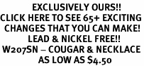 <bR>               EXCLUSIVELY OURS!!<BR>CLICK HERE TO SEE 65+ EXCITING<BR>  CHANGES THAT YOU CAN MAKE!<BR>             LEAD & NICKEL FREE!!<BR> W207SN - COUGAR & NECKLACE<bR>                  AS LOW AS $4.50