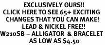 <bR>                EXCLUSIVELY OURS!!<BR>  CLICK HERE TO SEE 65+ EXCITING<BR>    CHANGES THAT YOU CAN MAKE!<BR>               LEAD & NICKEL FREE!!<BR>W210SB - ALLIGATOR  & BRACELET<br>                    AS LOW AS $4.50