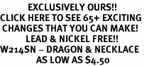 <bR>             EXCLUSIVELY OURS!!<BR>CLICK HERE TO SEE 65+ EXCITING<BR> CHANGES THAT YOU CAN MAKE!<BR>            LEAD & NICKEL FREE!!<BR>W214SN - DRAGON & NECKLACE<bR>                 AS LOW AS $4.50