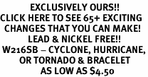<bR>              EXCLUSIVELY OURS!!<BR>CLICK HERE TO SEE 65+ EXCITING<BR>  CHANGES THAT YOU CAN MAKE!<BR>             LEAD & NICKEL FREE!!<BR> W216SB - CYCLONE, HURRICANE,<Br>         OR TORNADO & BRACELET<Br>                   AS LOW AS $4.50