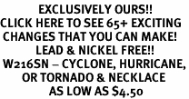 <bR>              EXCLUSIVELY OURS!!<BR>CLICK HERE TO SEE 65+ EXCITING<BR> CHANGES THAT YOU CAN MAKE!<BR>             LEAD & NICKEL FREE!!<BR> W216SN - CYCLONE, HURRICANE,<Br>        OR TORNADO & NECKLACE<bR>                  AS LOW AS $4.50