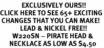 <bR>              EXCLUSIVELY OURS!!<BR>CLICK HERE TO SEE 65+ EXCITING<BR> CHANGES THAT YOU CAN MAKE!<BR>             LEAD & NICKEL FREE!!<BR>        W220SN - PIRATE HEAD &<br>      NECKLACE AS LOW AS $4.50