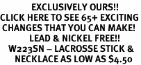 <bR>               EXCLUSIVELY OURS!!<BR>CLICK HERE TO SEE 65+ EXCITING<BR> CHANGES THAT YOU CAN MAKE!<BR>              LEAD & NICKEL FREE!!<BR>    W223SN - LACROSSE STICK &<br>       NECKLACE AS LOW AS $4.50