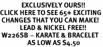 <bR>              EXCLUSIVELY OURS!!<BR>CLICK HERE TO SEE 65+ EXCITING<BR> CHANGES THAT YOU CAN MAKE!<BR>             LEAD & NICKEL FREE!!<BR> W226SB - KARATE & BRACELET<Br>                  AS LOW AS $4.50