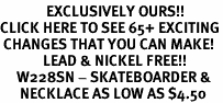 <bR>              EXCLUSIVELY OURS!!<BR>CLICK HERE TO SEE 65+ EXCITING<BR> CHANGES THAT YOU CAN MAKE!<BR>             LEAD & NICKEL FREE!!<BR>     W228SN - SKATEBOARDER &<br>      NECKLACE AS LOW AS $4.50