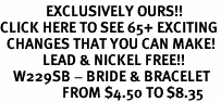<bR>              EXCLUSIVELY OURS!!<BR>CLICK HERE TO SEE 65+ EXCITING<BR>  CHANGES THAT YOU CAN MAKE!<BR>             LEAD & NICKEL FREE!!<BR>    W229SB - BRIDE & BRACELET<Br>                   FROM $4.50 TO $8.35