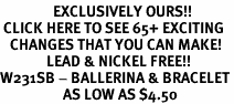 <bR>                EXCLUSIVELY OURS!!<BR> CLICK HERE TO SEE 65+ EXCITING<BR>   CHANGES THAT YOU CAN MAKE!<BR>              LEAD & NICKEL FREE!!<BR>W231SB - BALLERINA & BRACELET<Br>                   AS LOW AS $4.50