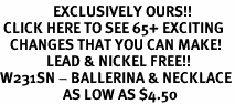 <bR>                EXCLUSIVELY OURS!!<BR> CLICK HERE TO SEE 65+ EXCITING<BR>   CHANGES THAT YOU CAN MAKE!<BR>              LEAD & NICKEL FREE!!<BR>W231SN - BALLERINA & NECKLACE<br>                   AS LOW AS $4.50