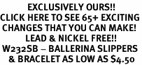 <bR>             EXCLUSIVELY OURS!!<BR>CLICK HERE TO SEE 65+ EXCITING<BR> CHANGES THAT YOU CAN MAKE!<BR>            LEAD & NICKEL FREE!!<BR> W232SB - BALLERINA SLIPPERS<Br>    & BRACELET AS LOW AS $4.50