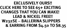 <bR>               EXCLUSIVELY OURS!!<BR>CLICK HERE TO SEE 65+ EXCITING<BR> CHANGES THAT YOU CAN MAKE!<BR>              LEAD & NICKEL FREE!!<BR>  W232SE - BALLERINA SLIPPERS<Br>      & EARRING FROM $4.50 TO $8.35