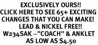 "<bR>              EXCLUSIVELY OURS!!<BR>CLICK HERE TO SEE 65+ EXCITING<BR> CHANGES THAT YOU CAN MAKE!<BR>             LEAD & NICKEL FREE!!<BR>  W234SAK -""COACH"" & ANKLET<Br>                  AS LOW AS $4.50"