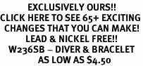 <bR>             EXCLUSIVELY OURS!!<BR>CLICK HERE TO SEE 65+ EXCITING<BR>  CHANGES THAT YOU CAN MAKE!<BR>            LEAD & NICKEL FREE!!<BR>    W236SB - DIVER & BRACELET<br>                  AS LOW AS $4.50