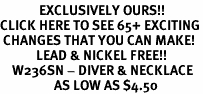 <bR>             EXCLUSIVELY OURS!!<BR>CLICK HERE TO SEE 65+ EXCITING<BR> CHANGES THAT YOU CAN MAKE!<BR>            LEAD & NICKEL FREE!!<BR>    W236SN - DIVER & NECKLACE<br>                  AS LOW AS $4.50