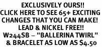 "<bR>              EXCLUSIVELY OURS!!<BR>CLICK HERE TO SEE 65+ EXCITING<BR> CHANGES THAT YOU CAN MAKE!<BR>            LEAD & NICKEL FREE!!<BR>  W244SB - ""BALLERINA TWIRL""<Br>    & BRACELET AS LOW AS $4.50"