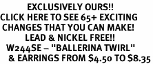"<bR>             EXCLUSIVELY OURS!!<BR>CLICK HERE TO SEE 65+ EXCITING<BR> CHANGES THAT YOU CAN MAKE!<BR>            LEAD & NICKEL FREE!!<BR>   W244SE - ""BALLERINA TWIRL""<Br>    & EARRINGS FROM $4.50 TO $8.35"