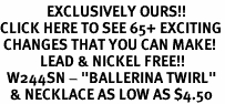 "<bR>              EXCLUSIVELY OURS!!<BR>CLICK HERE TO SEE 65+ EXCITING<BR> CHANGES THAT YOU CAN MAKE!<BR>            LEAD & NICKEL FREE!!<BR>  W244SN - ""BALLERINA TWIRL""<Br>   & NECKLACE AS LOW AS $4.50"