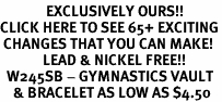 <bR>              EXCLUSIVELY OURS!!<BR>CLICK HERE TO SEE 65+ EXCITING<BR> CHANGES THAT YOU CAN MAKE!<BR>             LEAD & NICKEL FREE!!<BR>  W245SB - GYMNASTICS VAULT<Br>    & BRACELET AS LOW AS $4.50