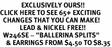 "<bR>              EXCLUSIVELY OURS!!<BR>CLICK HERE TO SEE 65+ EXCITING<BR>  CHANGES THAT YOU CAN MAKE!<BR>             LEAD & NICKEL FREE!!<BR>  W246SE - ""BALLERINA SPLITS""<Br>    & EARRINGS FROM $4.50 TO $8.35"