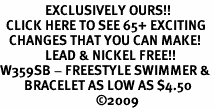 <bR>               EXCLUSIVELY OURS!!<BR>  CLICK HERE TO SEE 65+ EXCITING<BR>   CHANGES THAT YOU CAN MAKE!<BR>               LEAD & NICKEL FREE!!<BR>W359SB - FREESTYLE SWIMMER &<Br>        BRACELET AS LOW AS $4.50<BR>                                �09