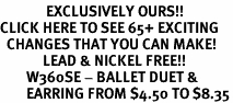 <bR>              EXCLUSIVELY OURS!!<BR>CLICK HERE TO SEE 65+ EXCITING<BR>  CHANGES THAT YOU CAN MAKE!<BR>             LEAD & NICKEL FREE!!<BR>        W360SE - BALLET DUET &<Br>        EARRING FROM $4.50 TO $8.35