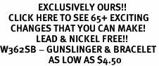 <bR>                  EXCLUSIVELY OURS!!<BR>    CLICK HERE TO SEE 65+ EXCITING<BR>     CHANGES THAT YOU CAN MAKE!<BR>                 LEAD & NICKEL FREE!!<BR>W362SB - GUNSLINGER & BRACELET<Br>                       AS LOW AS $4.50