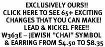 "<bR>                 EXCLUSIVELY OURS!!<BR>  CLICK HERE TO SEE 65+ EXCITING<BR>    CHANGES THAT YOU CAN MAKE!<BR>                LEAD & NICKEL FREE!!<BR> W363E - JEWISH ""CHAI"" SYMBOL<Br>   & EARRING FROM $4.50 TO $8.35"