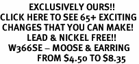 <bR>              EXCLUSIVELY OURS!!<BR>CLICK HERE TO SEE 65+ EXCITING<BR> CHANGES THAT YOU CAN MAKE!<BR>             LEAD & NICKEL FREE!!<BR>    W366SE - MOOSE & EARRING<Br>                  FROM $4.50 TO $8.35