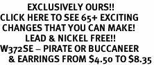 <bR>             EXCLUSIVELY OURS!!<BR>CLICK HERE TO SEE 65+ EXCITING<BR> CHANGES THAT YOU CAN MAKE!<BR>            LEAD & NICKEL FREE!!<BR>W372SE - PIRATE OR BUCCANEER<BR>    & EARRINGS FROM $4.50 TO $8.35