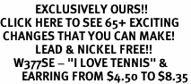 """<bR>             EXCLUSIVELY OURS!!<BR>CLICK HERE TO SEE 65+ EXCITING<BR> CHANGES THAT YOU CAN MAKE!<BR>             LEAD & NICKEL FREE!!<BR>     W377SE - """"I LOVE TENNIS"""" &<Br>        EARRING FROM $4.50 TO $8.35"""