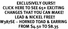 <bR>                  EXCLUSIVELY OURS!!<BR>   CLICK HERE TO SEE 65+ EXCITING<BR>     CHANGES THAT YOU CAN MAKE!<BR>                LEAD & NICKEL FREE!!<BR>W387SE - HORNED TOAD & EARRING<Br>                    FROM $4.50 TO $8.35