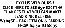 <bR>                  EXCLUSIVELY OURS!!<BR>   CLICK HERE TO SEE 65+ EXCITING<BR>    CHANGES THAT YOU CAN MAKE!<BR>                LEAD & NICKEL FREE!!<BR>W389SE - EAGLE TALON & EARRING<Br>                    FROM $4.50 TO $8.35