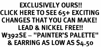 "<bR>             EXCLUSIVELY OURS!!<BR>CLICK HERE TO SEE 65+ EXCITING<BR> CHANGES THAT YOU CAN MAKE!<BR>            LEAD & NICKEL FREE!!<BR> W392SE - ""PAINTER'S PALETTE""<Br>     & EARRING AS LOW AS $4.50"