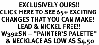 "<bR>             EXCLUSIVELY OURS!!<BR>CLICK HERE TO SEE 65+ EXCITING<BR> CHANGES THAT YOU CAN MAKE!<BR>            LEAD & NICKEL FREE!!<BR> W392SN - ""PAINTER'S PALETTE"" <Br>    & NECKLACE AS LOW AS $4.50"