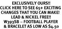 <bR>             EXCLUSIVELY OURS!!<BR>CLICK HERE TO SEE 65+ EXCITING<BR> CHANGES THAT YOU CAN MAKE!<BR>            LEAD & NICKEL FREE!!<BR>    W393SB - FOOTBALL PLAYER<BR>    & BRACELET AS LOW AS $4.50