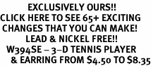 <bR>             EXCLUSIVELY OURS!!<BR>CLICK HERE TO SEE 65+ EXCITING<BR> CHANGES THAT YOU CAN MAKE!<BR>            LEAD & NICKEL FREE!!<BR>   W394SE - 3-D TENNIS PLAYER<Br>     & EARRING FROM $4.50 TO $8.35