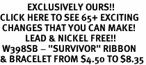 "<bR>             EXCLUSIVELY OURS!!<BR>CLICK HERE TO SEE 65+ EXCITING<BR> CHANGES THAT YOU CAN MAKE!<BR>            LEAD & NICKEL FREE!!<BR> W398SB - ""SURVIVOR"" RIBBON<BR>& BRACELET FROM $4.50 TO $8.35"