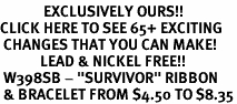 "<bR>             EXCLUSIVELY OURS!!<BR>CLICK HERE TO SEE 65+ EXCITING<BR> CHANGES THAT YOU CAN MAKE!<BR>            LEAD & NICKEL FREE!!<BR> W398SB - ""SURVIVOR"" RIBBON<BR> & BRACELET FROM $4.50 TO $8.35"