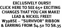 "<bR>              EXCLUSIVELY OURS!!<BR>CLICK HERE TO SEE 65+ EXCITING<BR>  CHANGES THAT YOU CAN MAKE!<BR>             LEAD & NICKEL FREE!!<BR>  W398SE - ""SURVIVOR"" RIBBON<Br> & EARRING FROM $4.50 TO $8.35"