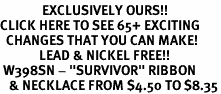 "<bR>              EXCLUSIVELY OURS!!<BR>CLICK HERE TO SEE 65+ EXCITING<BR>  CHANGES THAT YOU CAN MAKE!<BR>             LEAD & NICKEL FREE!!<BR> W398SN - ""SURVIVOR"" RIBBON<Br>   & NECKLACE FROM $4.50 TO $8.35"