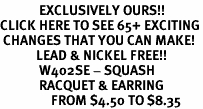 <bR>             EXCLUSIVELY OURS!!<BR>CLICK HERE TO SEE 65+ EXCITING<BR> CHANGES THAT YOU CAN MAKE!<BR>            LEAD & NICKEL FREE!!<BR>             W402SE - SQUASH<Br>             RACQUET & EARRING<bR>                 FROM $4.50 TO $8.35
