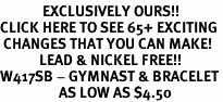 <bR>             EXCLUSIVELY OURS!!<BR>CLICK HERE TO SEE 65+ EXCITING<BR> CHANGES THAT YOU CAN MAKE!<BR>            LEAD & NICKEL FREE!!<BR>W417SB - GYMNAST & BRACELET<Br>                  AS LOW AS $4.50