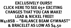"""<bR>                 EXCLUSIVELY OURS!!<BR>    CLICK HERE TO SEE 65+ EXCITING<BR>      CHANGES THAT YOU CAN MAKE!<BR>                 LEAD & NICKEL FREE!!<BR>W418SB - """"BALANCE BEAM GYMNAST""""<BR>         & BRACELET AS LOW AS $4.50"""